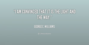 george c williams quotes i am convinced that it is the light and the ...