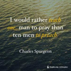 ... teach one man to pray than then men to preach. - Charles Spurgeon