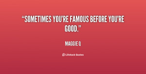 quote-Maggie-Q-sometimes-youre-famous-before-youre-good-137380_1.png
