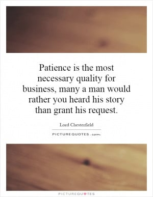Patience is the most necessary quality for business, many a man would ...