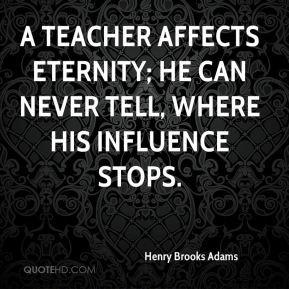 Henry Brooks Adams - A teacher affects eternity; he can never tell ...