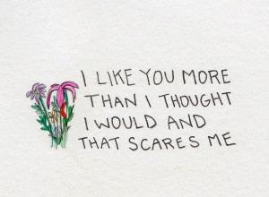 like you more than i thought i would and that scares me.