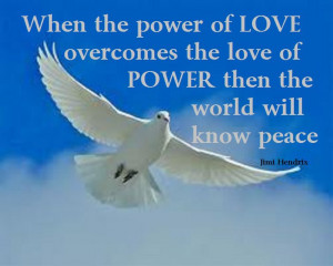 When the power of love overcomes the love of power then the world will ...