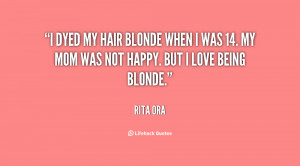 ... blonde when I was 14. My mom was not happy. But I love being blonde