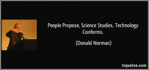 People Propose, Science Studies, Technology Conforms. - Donald Norman