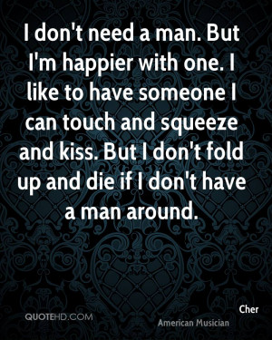 don't need a man. But I'm happier with one. I like to have someone I ...