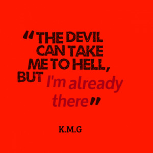 The devil can take me to hell, but I'm already there