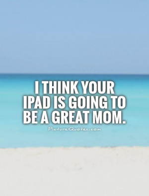 think your iPad is going to be a great mom. Picture Quote #1