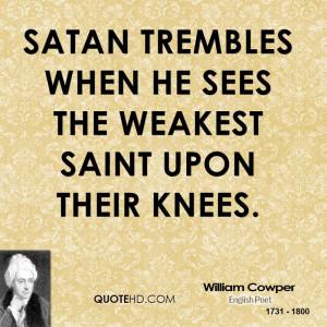 Satan trembles when he sees the weakest saint upon their knees.