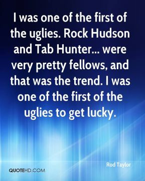 was one of the first of the uglies. Rock Hudson and Tab Hunter ...