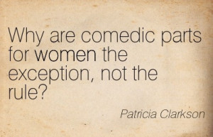 Famous Women Quote By Patricia Clarkson~Why are comedic parts for ...
