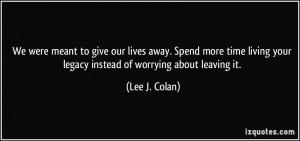 We were meant to give our lives away. Spend more time living your ...
