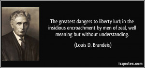 ... of zeal, well meaning but without understanding. - Louis D. Brandeis