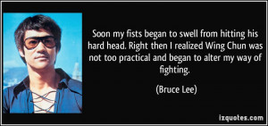 ... not too practical and began to alter my way of fighting. - Bruce Lee
