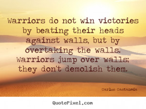 Warriors Do Not Win Victories By Beating Their Heads Against Walls ...