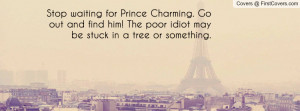 Stop waiting for Prince Charming. Go out and find him! The poor idiot ...