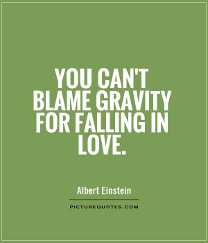 You can't blame gravity for falling in love Picture Quote #1