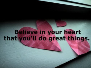 Believe In Your Heart that You'll Do Great Things ~ Confidence Quote