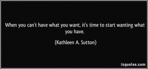 you can't have what you want, it's time to start wanting what you have ...