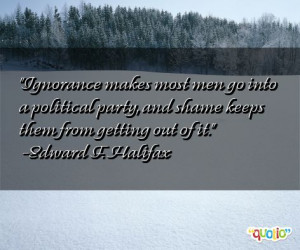 Ignorance makes most men go into a political party , and shame keeps ...