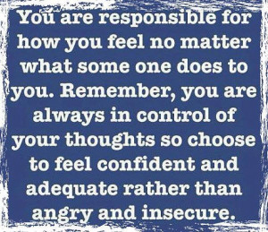 responsible for how you feel no matter what someone does to you: Quote ...