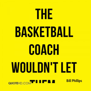 The basketball coach wouldn't let them.