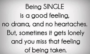 Being single is a good feeling, no drama and no heartaches.