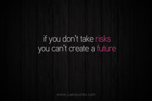 If you don't take risks, You can't create a future