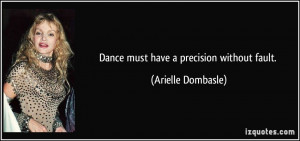 Dance must have a precision without fault. - Arielle Dombasle