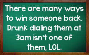 ... to win someone back. Drunk dialing them at 3am isn't one of them, LOL