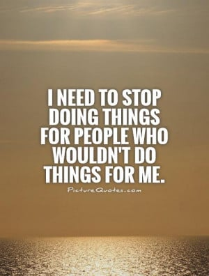 ... stop-doing-things-for-people-who-wouldnt-do-things-for-me-quote-1.jpg