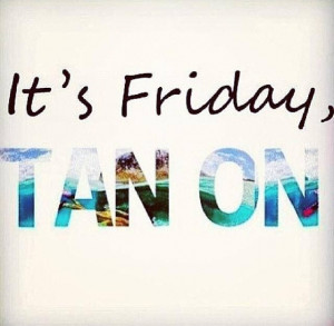 ... Friday! Don't forget to get your spray tan for your weekend events