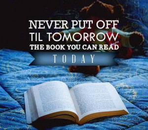 Never put off till tomorrow the book you can read today.