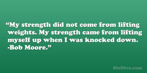 My strength did not come from lifting weights. My strength came from ...
