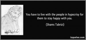 You have to live with the people in hypocrisy for them to stay happy ...