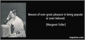 Beware of over-great pleasure in being popular or even beloved ...