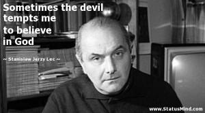... tempts me to believe in God - Stanislaw Jerzy Lec Quotes - StatusMind