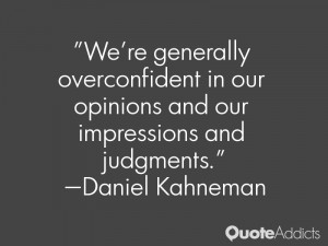 We're generally overconfident in our opinions and our impressions and ...