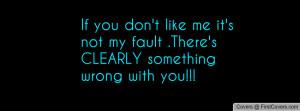 If you don't like me it's not my fault .There's CLEARLY something ...