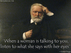 When a woman is talking to you, listen to what she says with her eyes ...