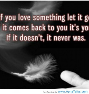 If you love something so much let it go. If it comes back it was meant ...