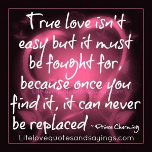 True love isnt easy but it must be fought for because once you find it ...