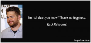 real clear, you know? There's no fogginess. - Jack Osbourne
