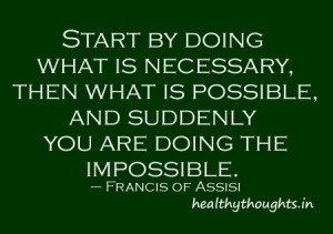 ... , and suddenly you are doing the impossible. – Francis of Assisi