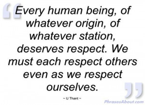 every deserves respect | Every human being - U Thant - Phrases About
