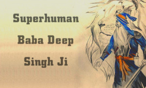 Amazing Superhuman Feats of Baba Deep Singh Ji