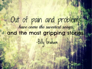 Out of pain and problems have come the sweetest songs, and the most ...