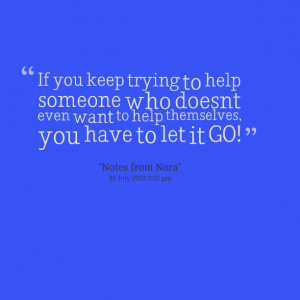 ... help someone who doesn't even want to help themselves, you have to let