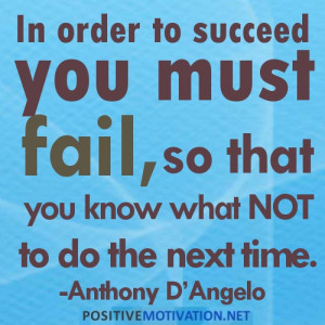 ... you must fail, so that you know what not to do the next time.Quote