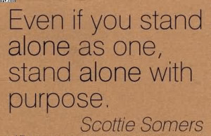 Even If You Stand Alone As One, Stand Alone With Purpose. - Scottie ...
